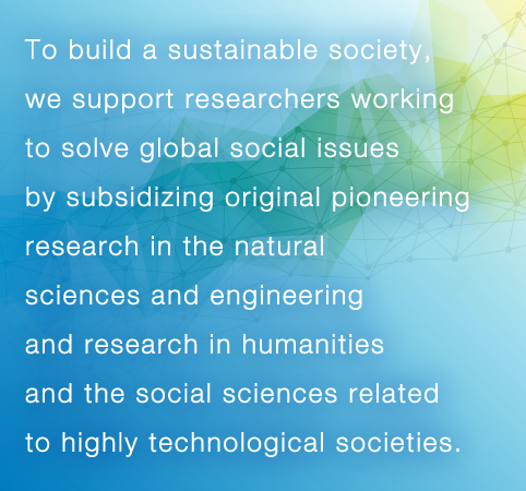 The Hitachi Global Foundation supports researchers who engage, in the pursuit of solutions to global social challenges, in creative and pioneering research in the natural sciences and engineering or in the humanities and social sciences research which is related to advanced technological societies.